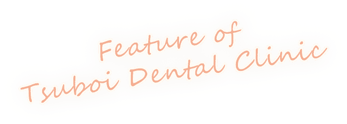 Feature OF Tsuboi Dental Clinic